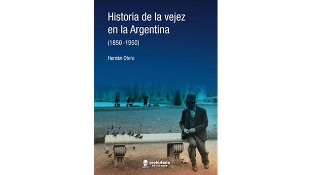 Historia de la vejez en la Argentina (1850-1950), de Otero Hernán